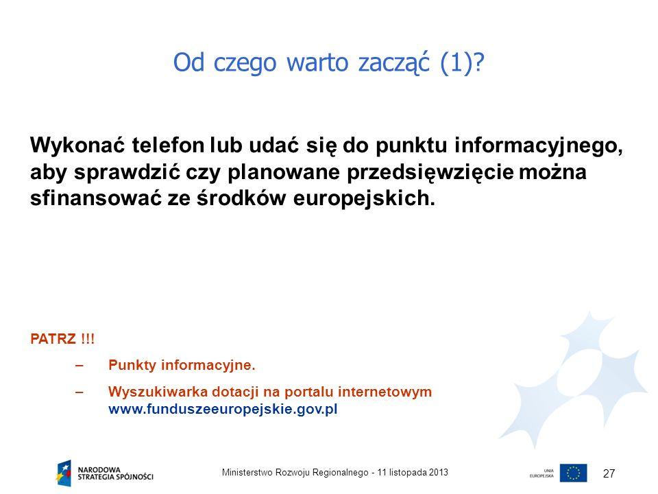 Od czego warto zacząć (1)? 11 listopada 2013Ministerstwo Rozwoju Regionalnego - 27 Wykonać telefon lub udać się do punktu informacyjnego, aby sprawdzi