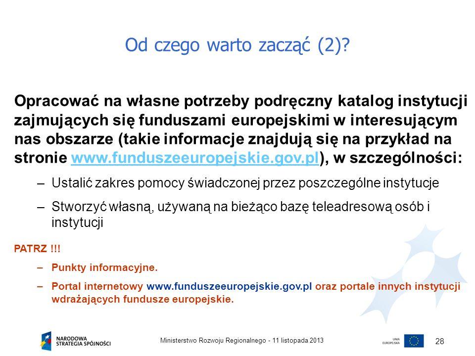 Od czego warto zacząć (2)? 11 listopada 2013Ministerstwo Rozwoju Regionalnego - 28 Opracować na własne potrzeby podręczny katalog instytucji zajmujący