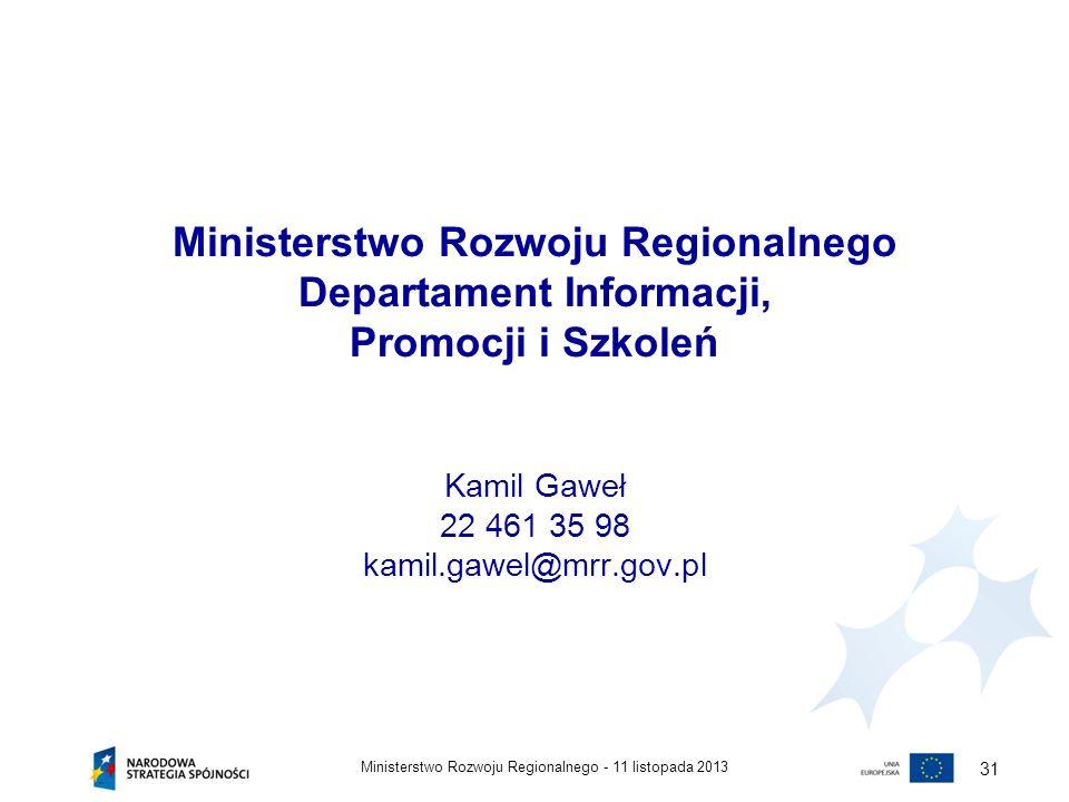 Ministerstwo Rozwoju Regionalnego Departament Informacji, Promocji i Szkoleń Kamil Gaweł 22 461 35 98 kamil.gawel@mrr.gov.pl 11 listopada 2013Minister