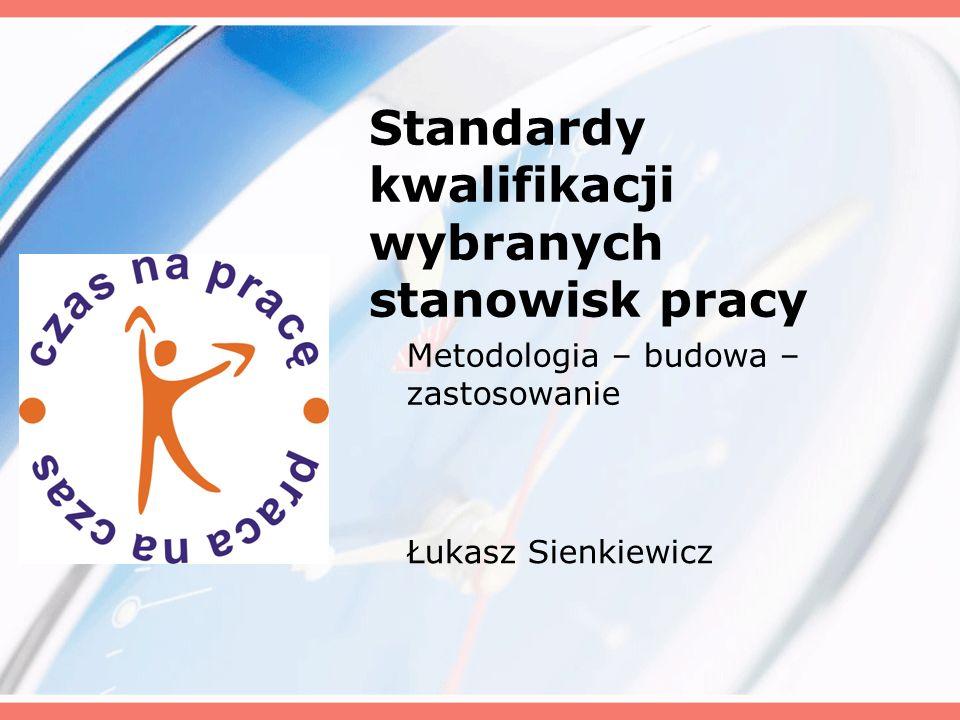 Standardy kwalifikacji wybranych stanowisk pracy Metodologia – budowa – zastosowanie Łukasz Sienkiewicz