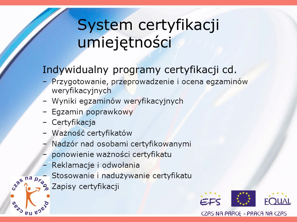 System certyfikacji umiejętności Indywidualny programy certyfikacji cd. –Przygotowanie, przeprowadzenie i ocena egzaminów weryfikacyjnych –Wyniki egza
