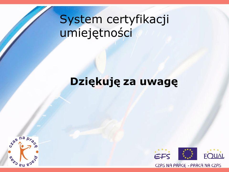 System certyfikacji umiejętności Dziękuję za uwagę