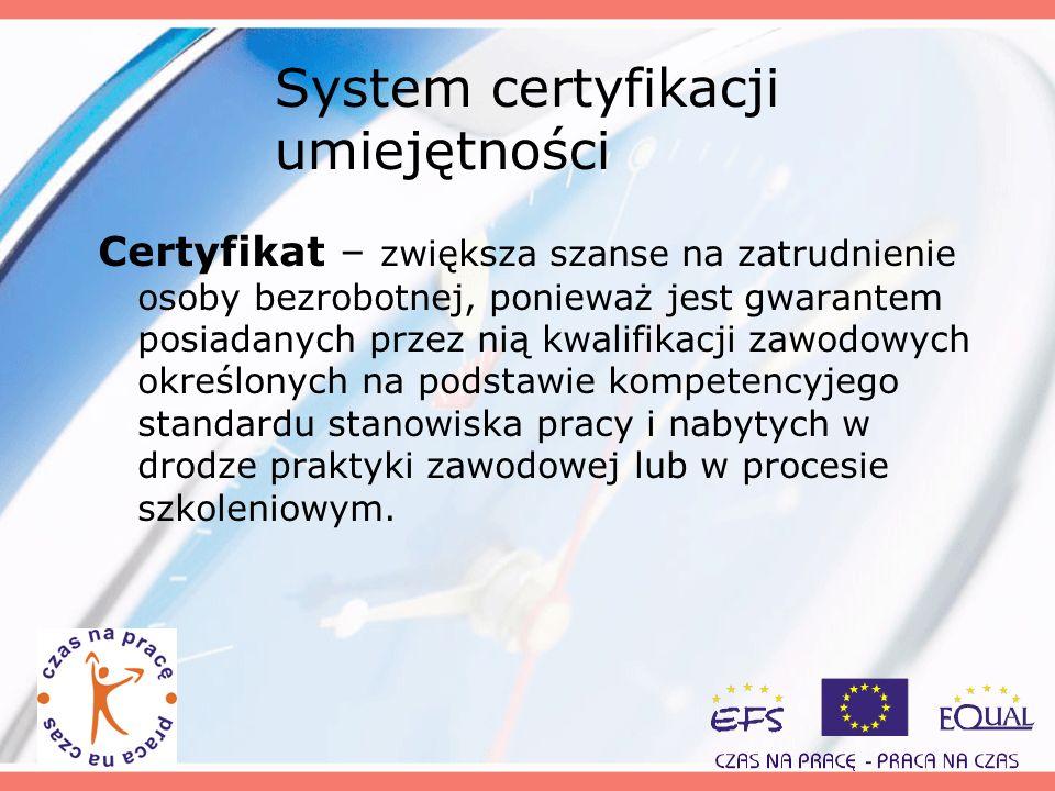 System certyfikacji umiejętności Certyfikat – zwiększa szanse na zatrudnienie osoby bezrobotnej, ponieważ jest gwarantem posiadanych przez nią kwalifi
