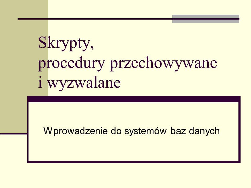 Skrypty, procedury przechowywane i wyzwalane Wprowadzenie do systemów baz danych