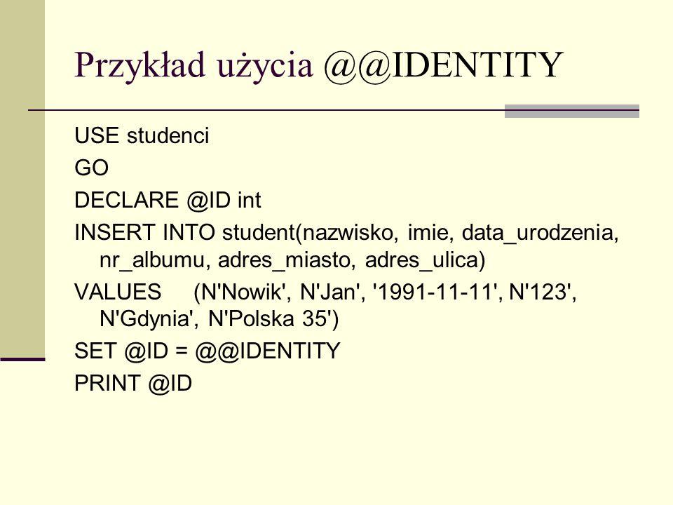 Przykład użycia @@IDENTITY USE studenci GO DECLARE @ID int INSERT INTO student(nazwisko, imie, data_urodzenia, nr_albumu, adres_miasto, adres_ulica) V