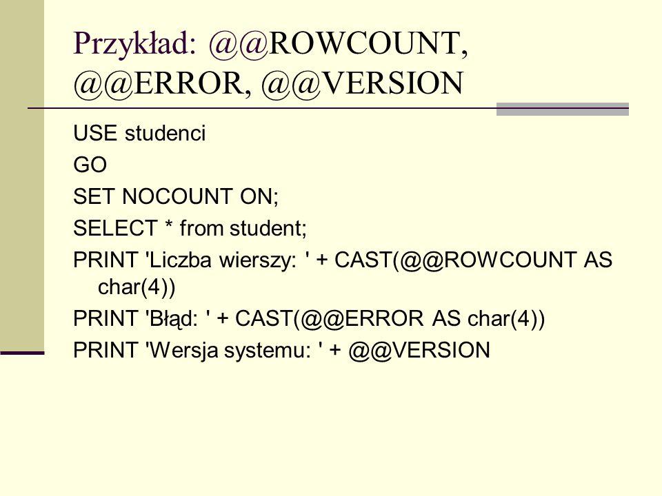 Przykład: @@ROWCOUNT, @@ERROR, @@VERSION USE studenci GO SET NOCOUNT ON; SELECT * from student; PRINT 'Liczba wierszy: ' + CAST(@@ROWCOUNT AS char(4))