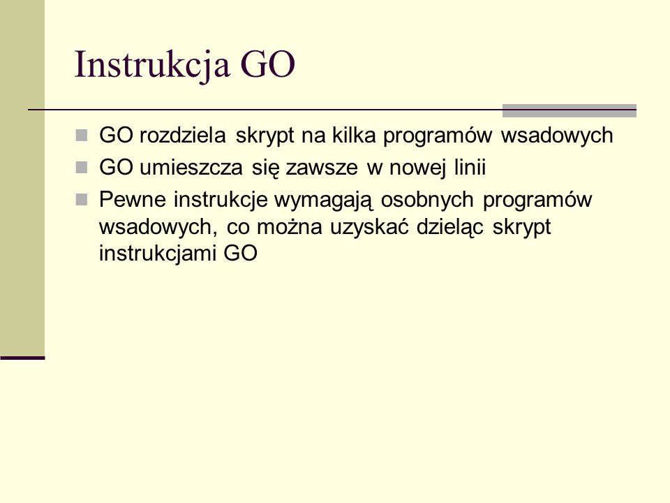 Instrukcja GO GO rozdziela skrypt na kilka programów wsadowych GO umieszcza się zawsze w nowej linii Pewne instrukcje wymagają osobnych programów wsad