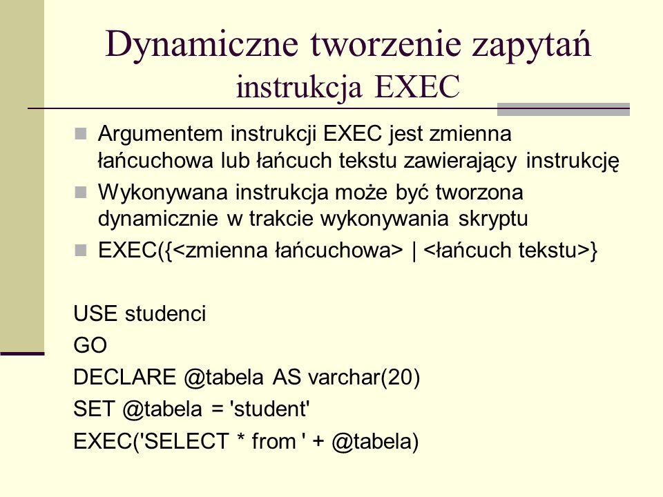 Dynamiczne tworzenie zapytań instrukcja EXEC Argumentem instrukcji EXEC jest zmienna łańcuchowa lub łańcuch tekstu zawierający instrukcję Wykonywana i
