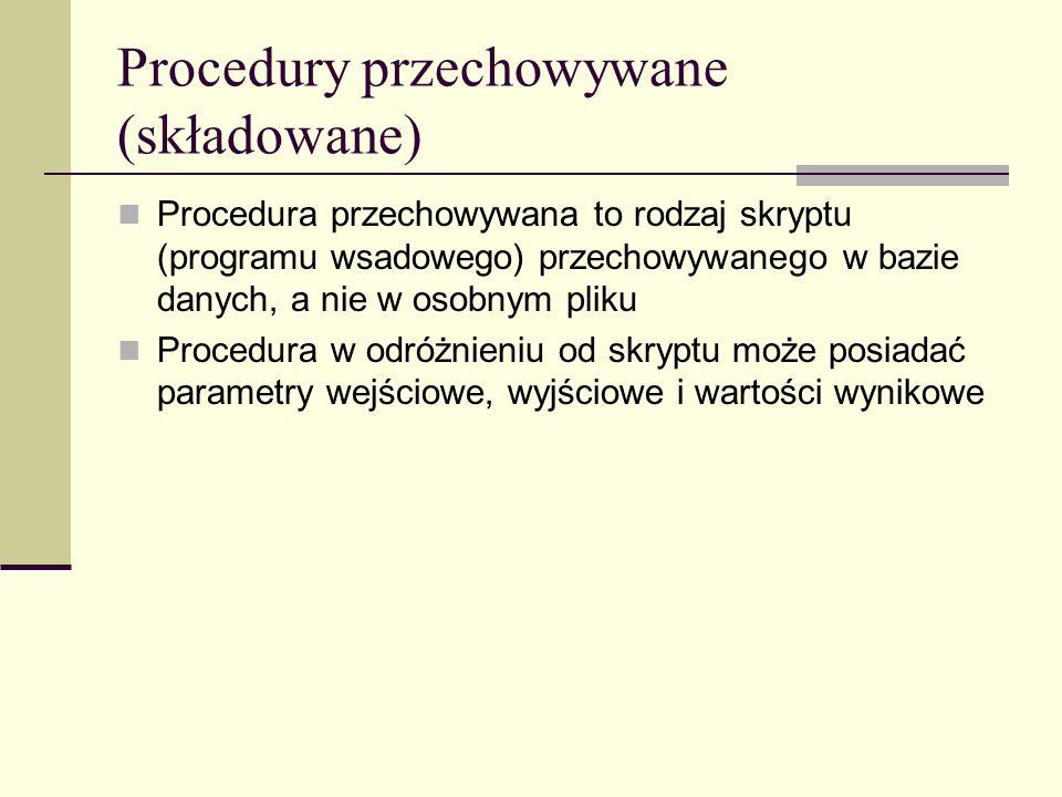 Procedury przechowywane (składowane) Procedura przechowywana to rodzaj skryptu (programu wsadowego) przechowywanego w bazie danych, a nie w osobnym pl
