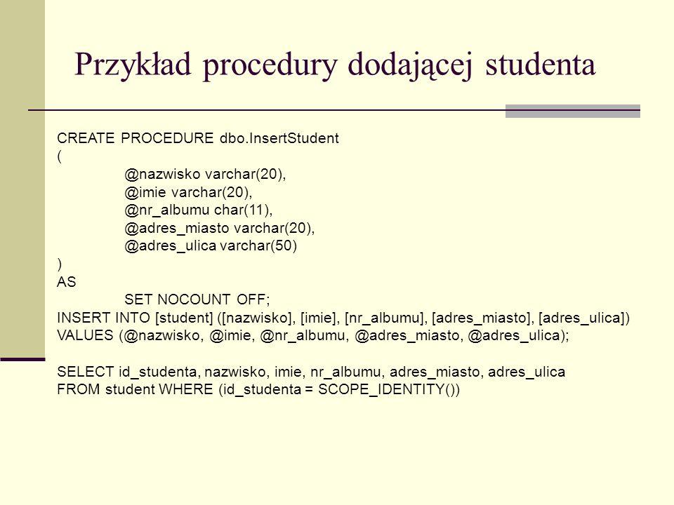 Przykład procedury dodającej studenta CREATE PROCEDURE dbo.InsertStudent ( @nazwisko varchar(20), @imie varchar(20), @nr_albumu char(11), @adres_miast