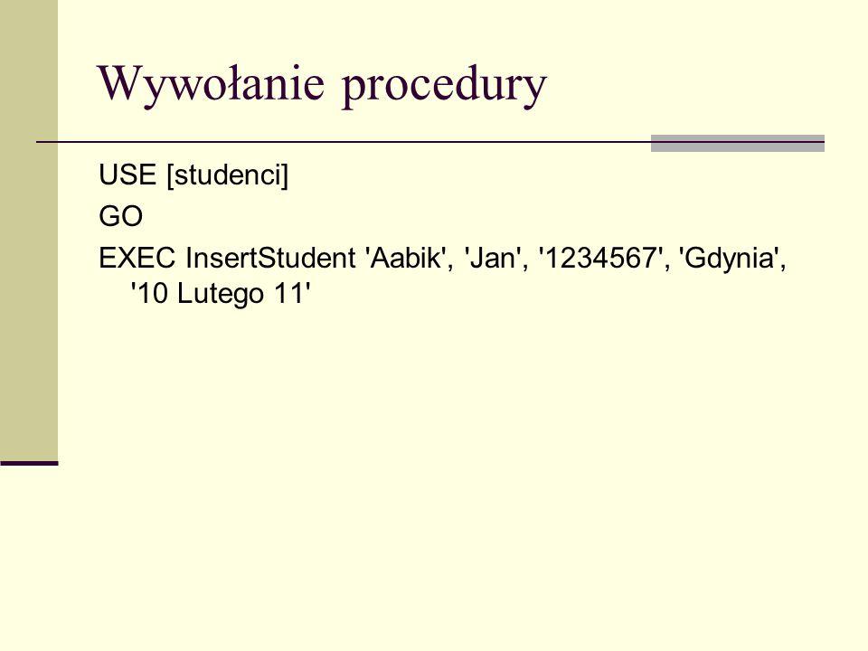 Wywołanie procedury USE [studenci] GO EXEC InsertStudent 'Aabik', 'Jan', '1234567', 'Gdynia', '10 Lutego 11'