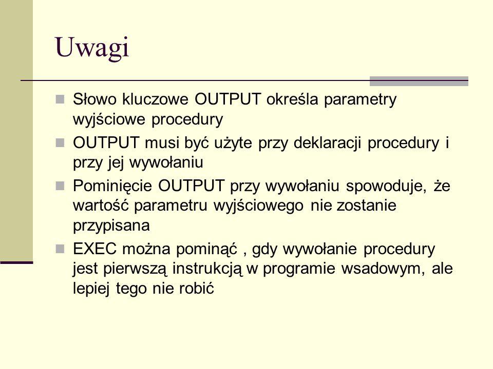 Uwagi Słowo kluczowe OUTPUT określa parametry wyjściowe procedury OUTPUT musi być użyte przy deklaracji procedury i przy jej wywołaniu Pominięcie OUTP