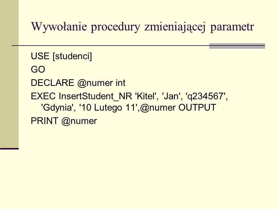 Wywołanie procedury zmieniającej parametr USE [studenci] GO DECLARE @numer int EXEC InsertStudent_NR 'Kitel', 'Jan', 'q234567', 'Gdynia', '10 Lutego 1