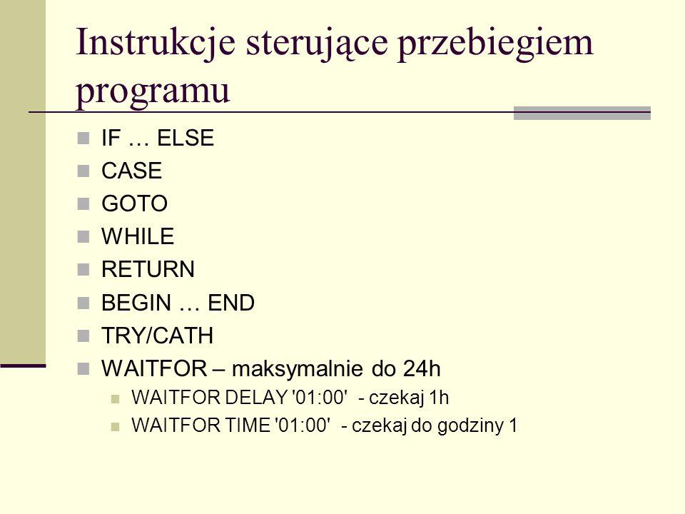 Instrukcje sterujące przebiegiem programu IF … ELSE CASE GOTO WHILE RETURN BEGIN … END TRY/CATH WAITFOR – maksymalnie do 24h WAITFOR DELAY '01:00' - c