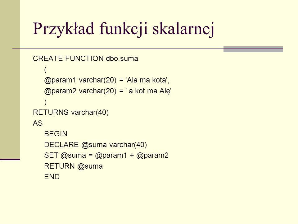 Przykład funkcji skalarnej CREATE FUNCTION dbo.suma ( @param1 varchar(20) = 'Ala ma kota', @param2 varchar(20) = ' a kot ma Alę' ) RETURNS varchar(40)
