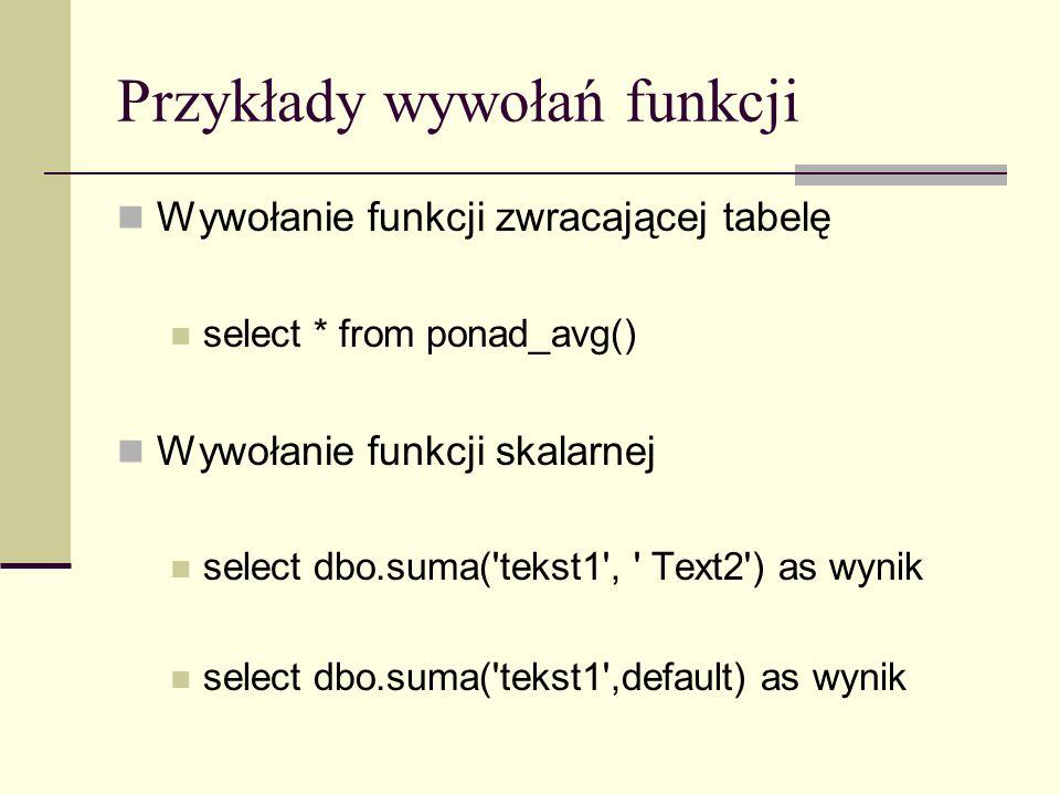 Przykłady wywołań funkcji Wywołanie funkcji zwracającej tabelę select * from ponad_avg() Wywołanie funkcji skalarnej select dbo.suma('tekst1', ' Text2