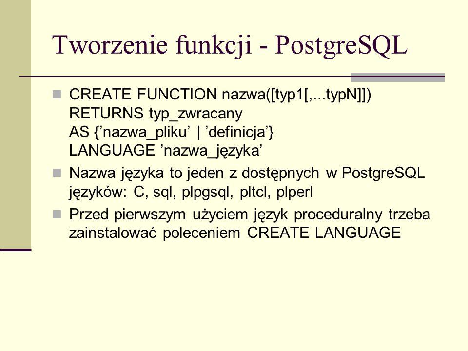 Tworzenie funkcji - PostgreSQL CREATE FUNCTION nazwa([typ1[,...typN]]) RETURNS typ_zwracany AS {nazwa_pliku | definicja} LANGUAGE nazwa_języka Nazwa j