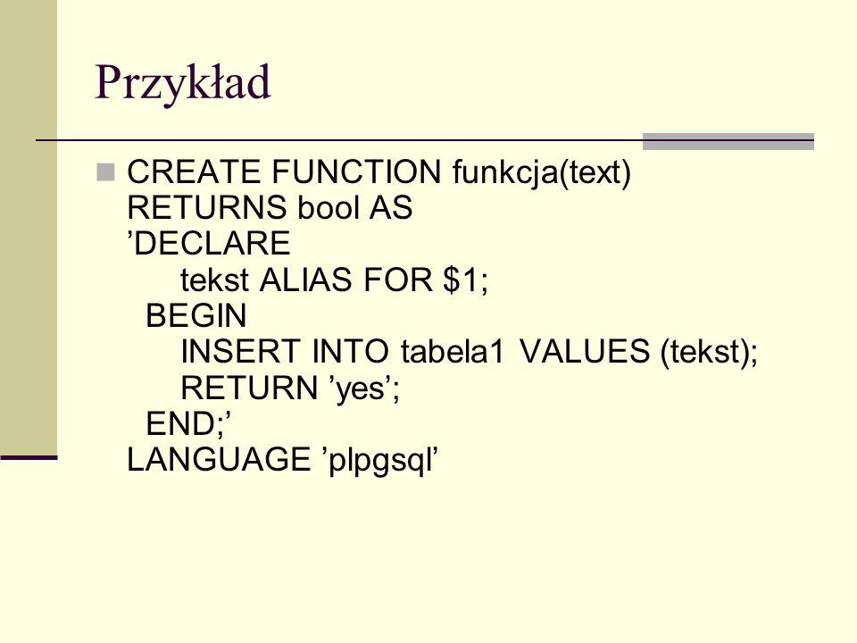 Przykład CREATE FUNCTION funkcja(text) RETURNS bool AS DECLARE tekst ALIAS FOR $1; BEGIN INSERT INTO tabela1 VALUES (tekst); RETURN yes; END; LANGUAGE