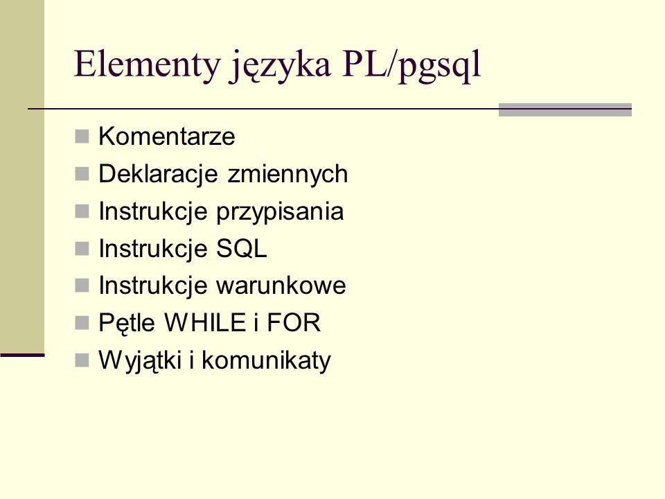 Elementy języka PL/pgsql Komentarze Deklaracje zmiennych Instrukcje przypisania Instrukcje SQL Instrukcje warunkowe Pętle WHILE i FOR Wyjątki i komuni