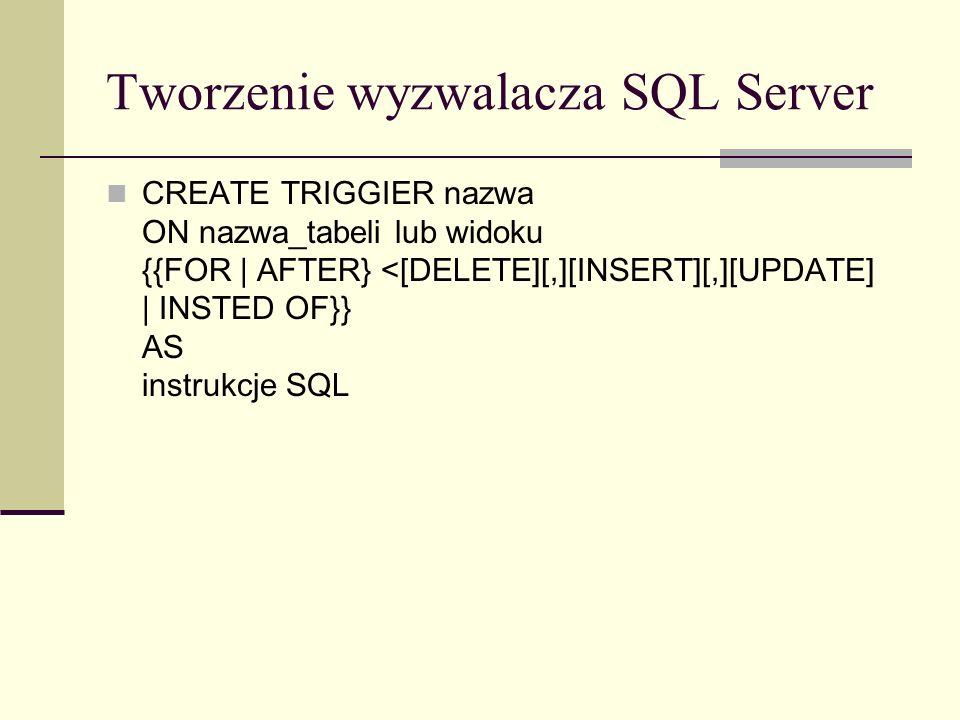 Tworzenie wyzwalacza SQL Server CREATE TRIGGIER nazwa ON nazwa_tabeli lub widoku {{FOR | AFTER} <[DELETE][,][INSERT][,][UPDATE] | INSTED OF}} AS instr