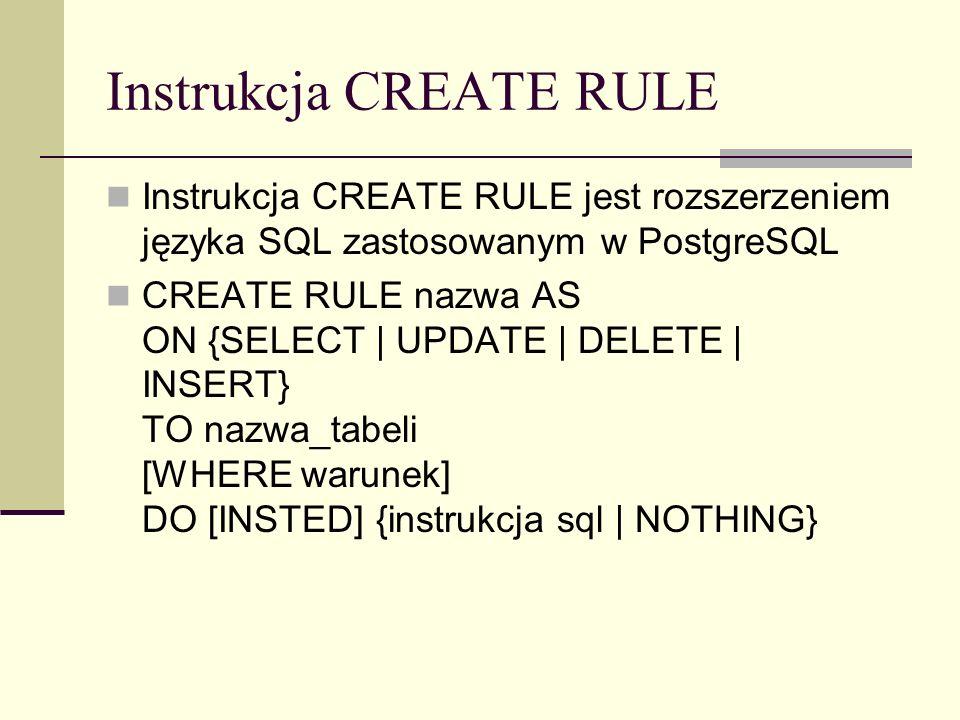 Instrukcja CREATE RULE Instrukcja CREATE RULE jest rozszerzeniem języka SQL zastosowanym w PostgreSQL CREATE RULE nazwa AS ON {SELECT | UPDATE | DELET