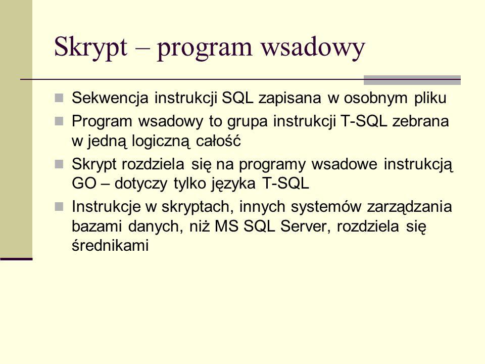 Skrypt – program wsadowy Sekwencja instrukcji SQL zapisana w osobnym pliku Program wsadowy to grupa instrukcji T-SQL zebrana w jedną logiczną całość S