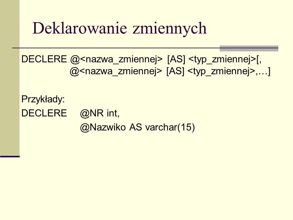 Deklarowanie zmiennych DECLERE @ [AS] [, @ [AS],…] Przykłady: DECLERE @NR int, @Nazwiko AS varchar(15)