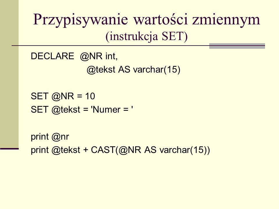 Przypisywanie wartości zmiennym (instrukcja SET) USE studenci GO DECLARE @średnia_ocen as NUMERIC(5,3) SET @średnia_ocen = (SELECT AVG(ocena) FROM oceny) PRINT @średnia_ocen PRINT średnia ocen studentów = + CAST(@średnia_ocen AS CHAR(5))