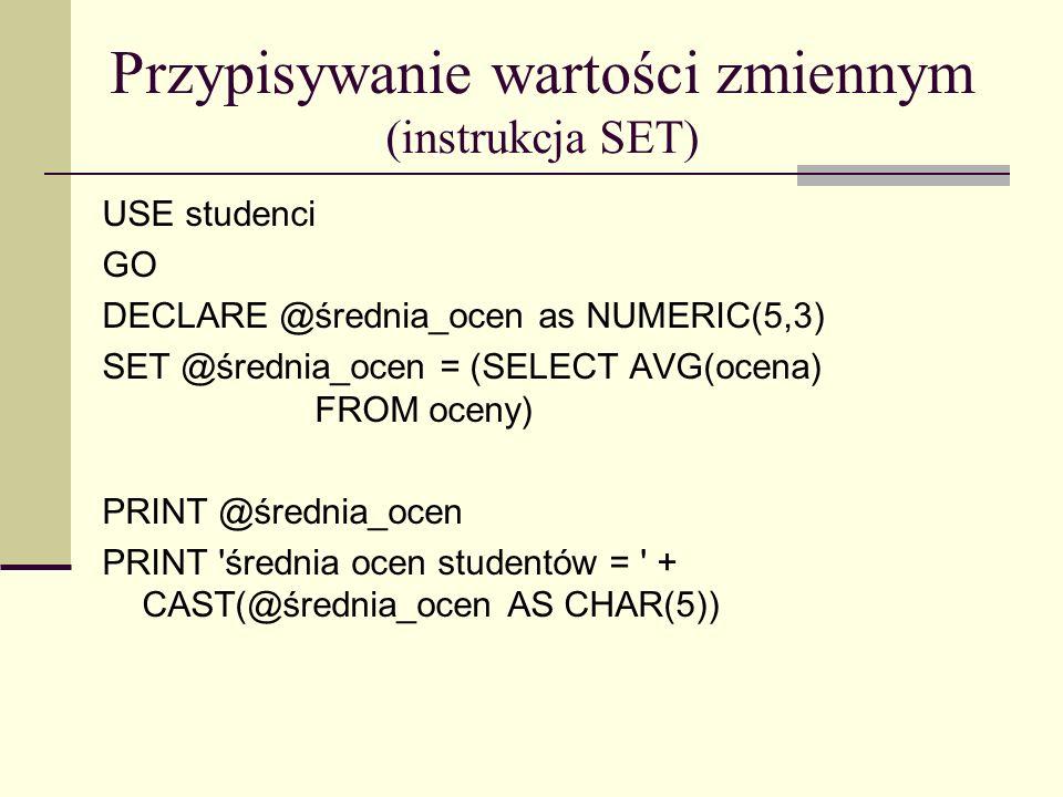 Przypisywanie wartości zmiennym (instrukcja SELECT) USE studenci GO DECLARE @średnia_ocen as NUMERIC(5,3) SELECT @średnia_ocen = AVG(ocena) FROM oceny PRINT @średnia_ocen PRINT średnia ocen studentów = + CAST(@średnia_ocen AS CHAR(5))