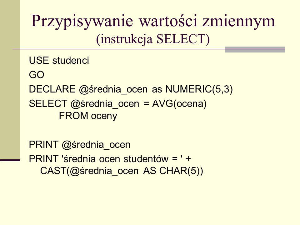 Przypisywanie wartości zmiennym (instrukcja SELECT) USE studenci GO DECLARE @średnia_ocen as NUMERIC(5,3) SELECT @średnia_ocen = AVG(ocena) FROM oceny