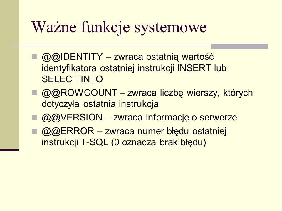 Przykład użycia @@IDENTITY USE studenci GO DECLARE @ID int INSERT INTO student(nazwisko, imie, data_urodzenia, nr_albumu, adres_miasto, adres_ulica) VALUES (N Nowik , N Jan , 1991-11-11 , N 123 , N Gdynia , N Polska 35 ) SET @ID = @@IDENTITY PRINT @ID
