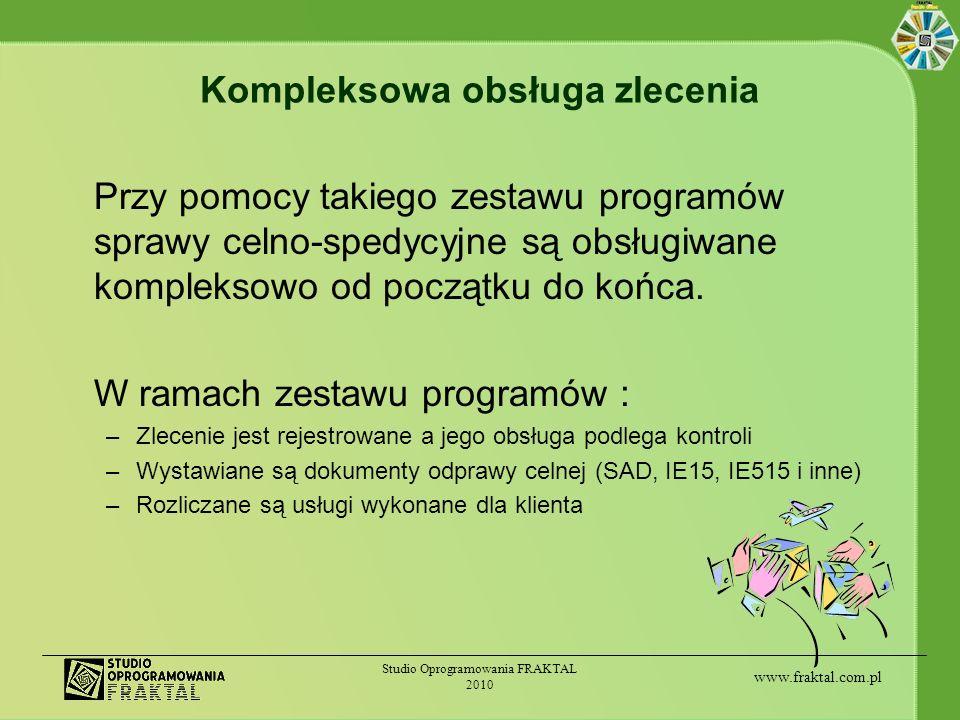 www.fraktal.com.pl Studio Oprogramowania FRAKTAL 2010 Współpraca aplikacji Obsługa całego procesu w ramach jednolitego pakietu programów: daje większą kontrolę nad prowadzonymi sprawami praca jest bardziej zautomatyzowana i szybsza ponieważ raz wprowadzone dane wykorzystywane są wielokrotnie obniża ryzyko strat powodowanych przez zagubione informacje o należnościach - do programu na bieżąco są wprowadzane informacje o pozycjach, które powinny zostać zafakturowane klientowi ułatwia pracę dzięki wspólnemu interfejsowi