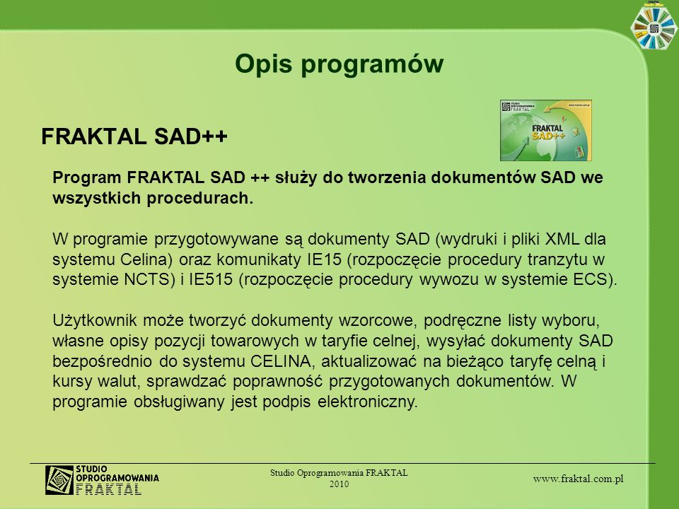 www.fraktal.com.pl Studio Oprogramowania FRAKTAL 2010 Opis programów FRAKTAL ECS++ Program FRAKTAL ECS++ służy do pełnej obsługi wymiany komunikatów między firmą zgłaszającą sprawę eksportową a systemem ECS po stronie administracji celnej.