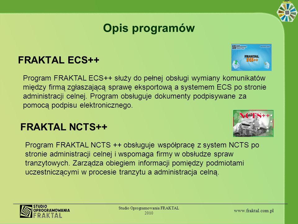 www.fraktal.com.pl Studio Oprogramowania FRAKTAL 2010 Inne programy Obsługa celno-spedycyjna w zależności od zakresu działania firmy może wymagać dodatkowego oprogramowania, takiego jak: FRAKTAL Procedura++ (procedura uproszczona) FRAKTAL Magazyn Celny++ FRAKTAL Intrastat++ (deklaracje intrastat) FRAKTAL DS++ (deklaracje skrócone) FRAKTAL AWB++ (lotniczy list przewozowy) FRAKTAL CMR++ (drogowy list przewozowy) FRAKTAL EUR++ (świadectwo pochodzenia) oraz modułów dokumentów dodatkowych: WPR, INF1-9, COO, A.TR i in.