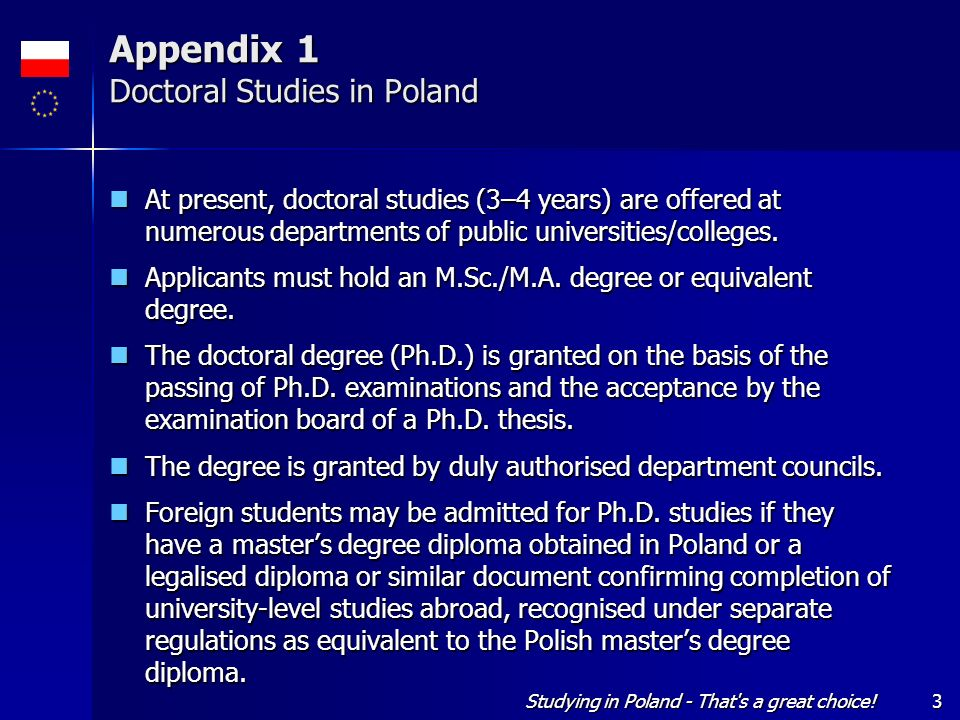 Studying in Poland - That's a great choice!3 Appendix 1 Doctoral Studies in Poland At present, doctoral studies (3–4 years) are offered at numerous de