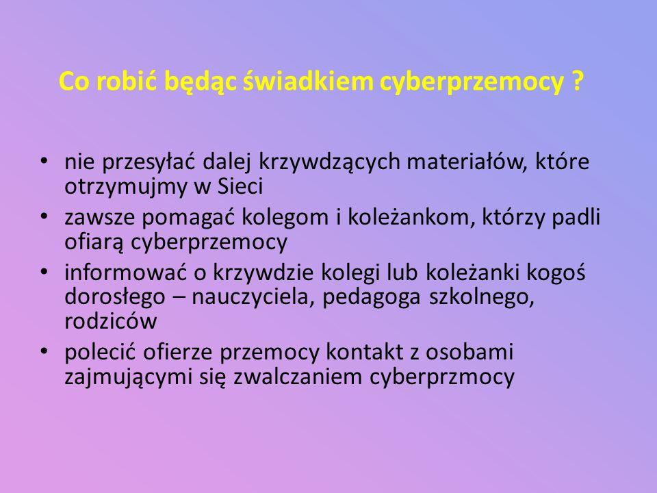 Co robić będąc świadkiem cyberprzemocy ? nie przesyłać dalej krzywdzących materiałów, które otrzymujmy w Sieci zawsze pomagać kolegom i koleżankom, kt