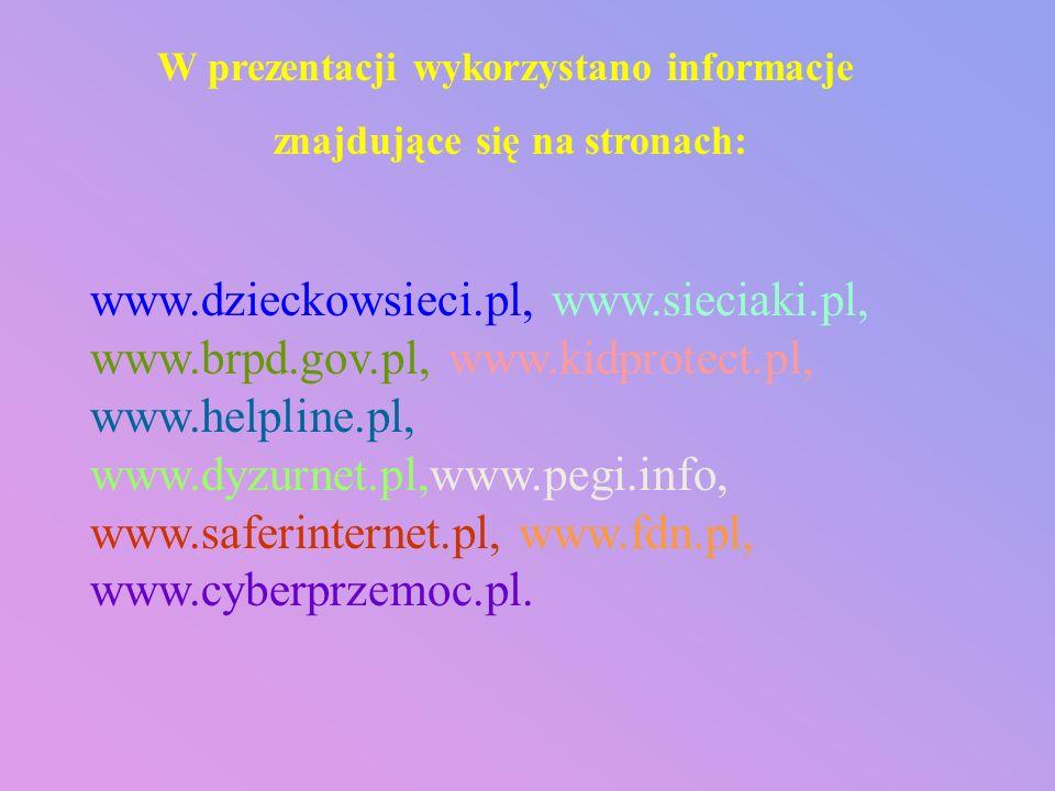 W prezentacji wykorzystano informacje znajdujące się na stronach: www.dzieckowsieci.pl, www.sieciaki.pl, www.brpd.gov.pl, www.kidprotect.pl, www.helpl