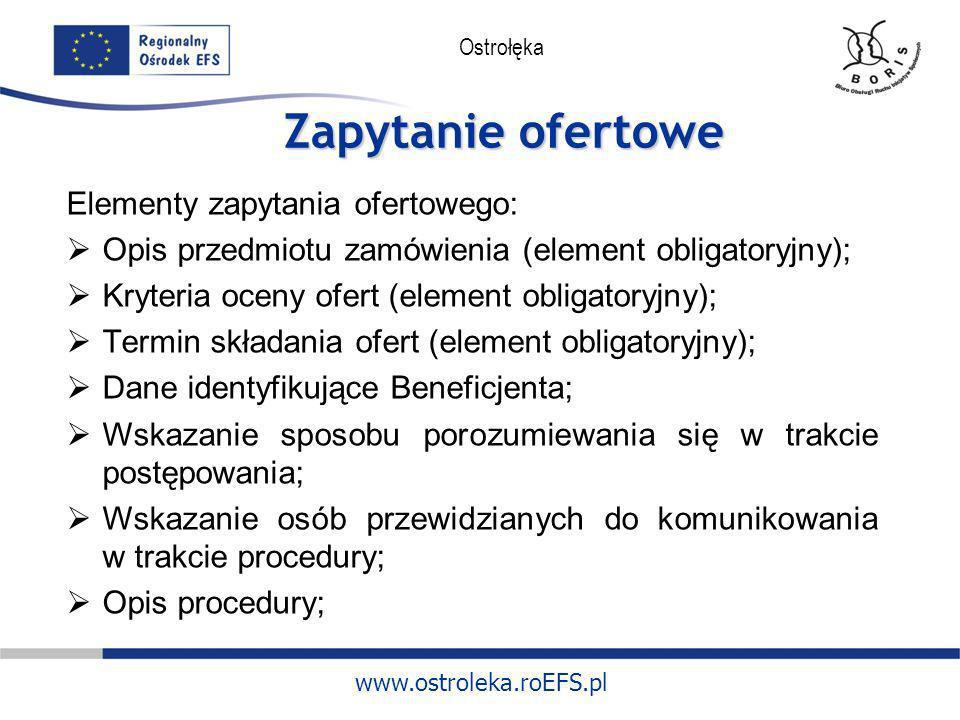 www.ostroleka.roEFS.pl Ostrołęka Zapytanie ofertowe Elementy zapytania ofertowego: Opis przedmiotu zamówienia (element obligatoryjny); Kryteria oceny
