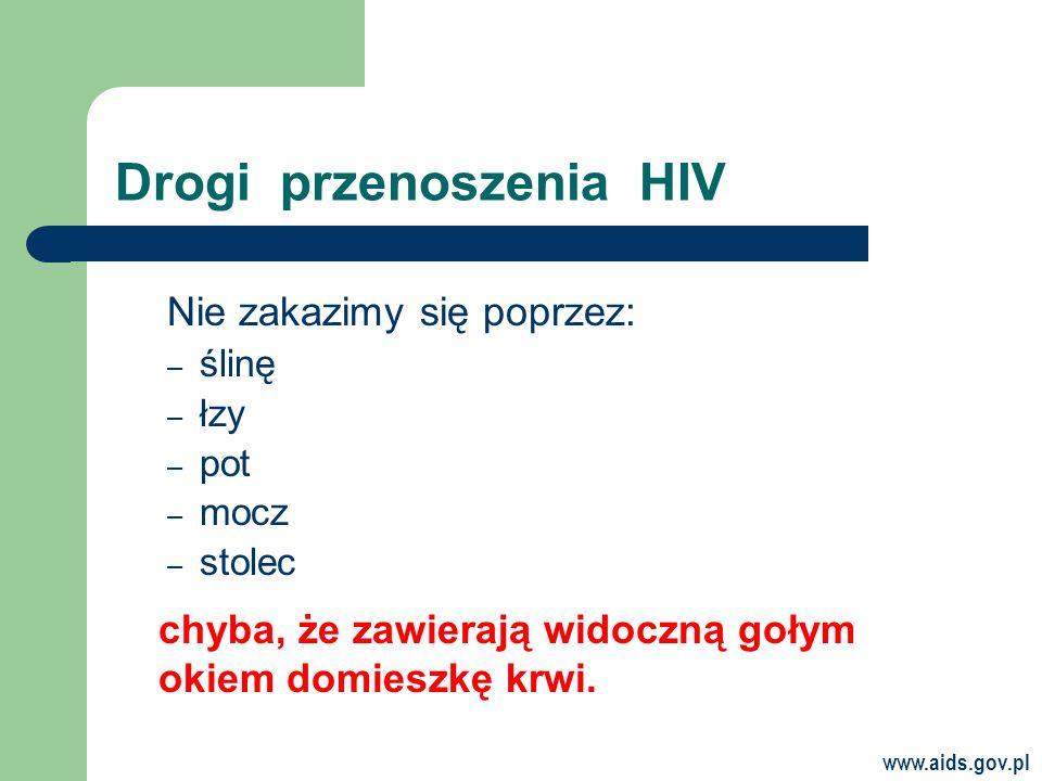 www.aids.gov.pl Drogi przenoszenia HIV Nie zakazimy się poprzez: – ślinę – łzy – pot – mocz – stolec chyba, że zawierają widoczną gołym okiem domieszkę krwi.