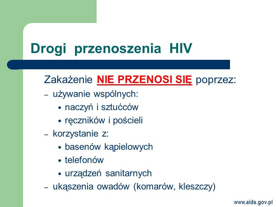 www.aids.gov.pl Drogi przenoszenia HIV Zakażenie NIE PRZENOSI SIĘ poprzez: – używanie wspólnych: naczyń i sztućców ręczników i pościeli – korzystanie z: basenów kąpielowych telefonów urządzeń sanitarnych – ukąszenia owadów (komarów, kleszczy)