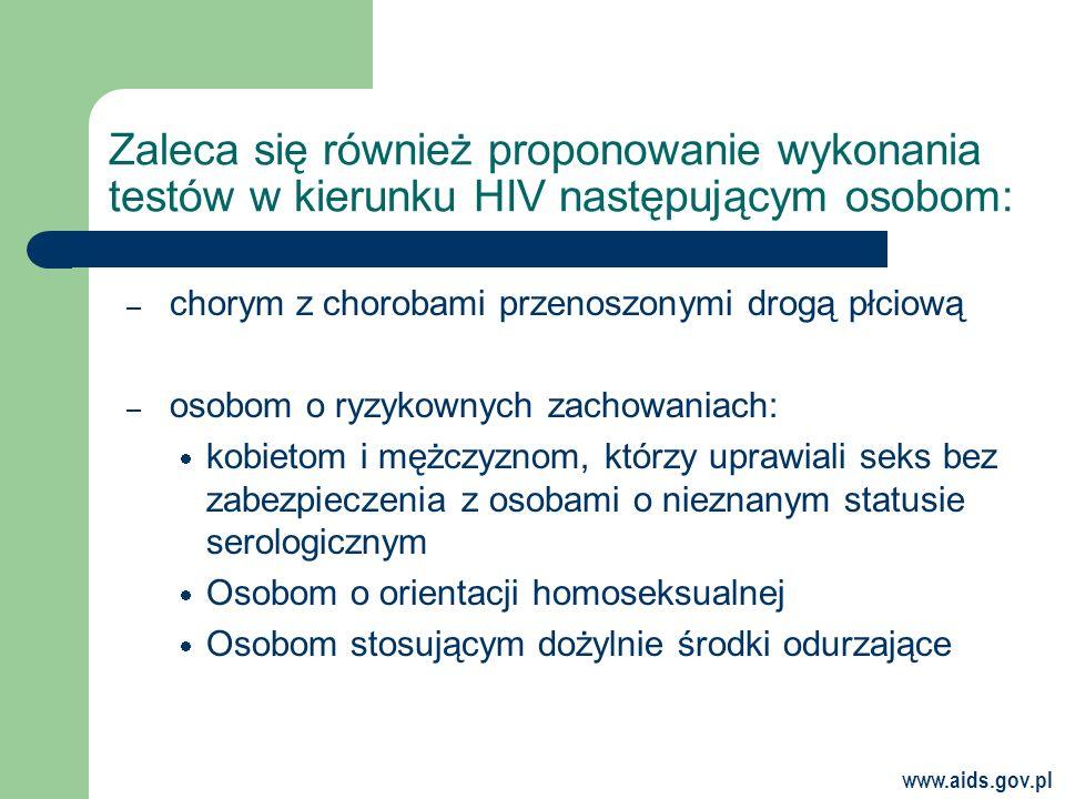 www.aids.gov.pl Zaleca się również proponowanie wykonania testów w kierunku HIV następującym osobom: – chorym z chorobami przenoszonymi drogą płciową – osobom o ryzykownych zachowaniach: kobietom i mężczyznom, którzy uprawiali seks bez zabezpieczenia z osobami o nieznanym statusie serologicznym Osobom o orientacji homoseksualnej Osobom stosującym dożylnie środki odurzające