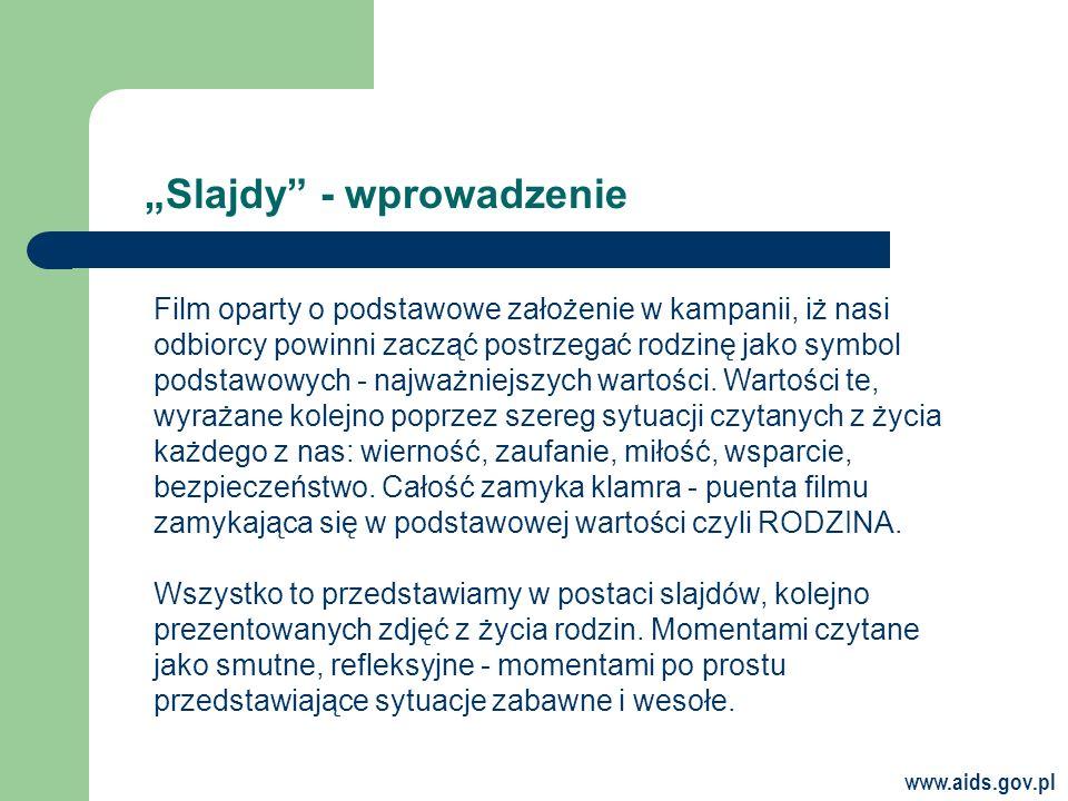 www.aids.gov.pl Slajdy - wprowadzenie Film oparty o podstawowe założenie w kampanii, iż nasi odbiorcy powinni zacząć postrzegać rodzinę jako symbol podstawowych - najważniejszych wartości.