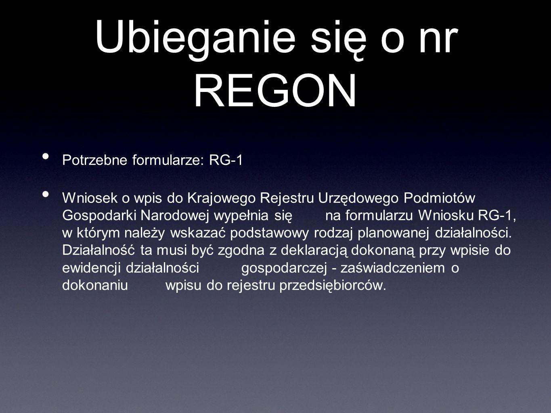 Ubieganie się o nr REGON Potrzebne formularze: RG-1 Wniosek o wpis do Krajowego Rejestru Urzędowego Podmiotów Gospodarki Narodowej wypełnia się na for