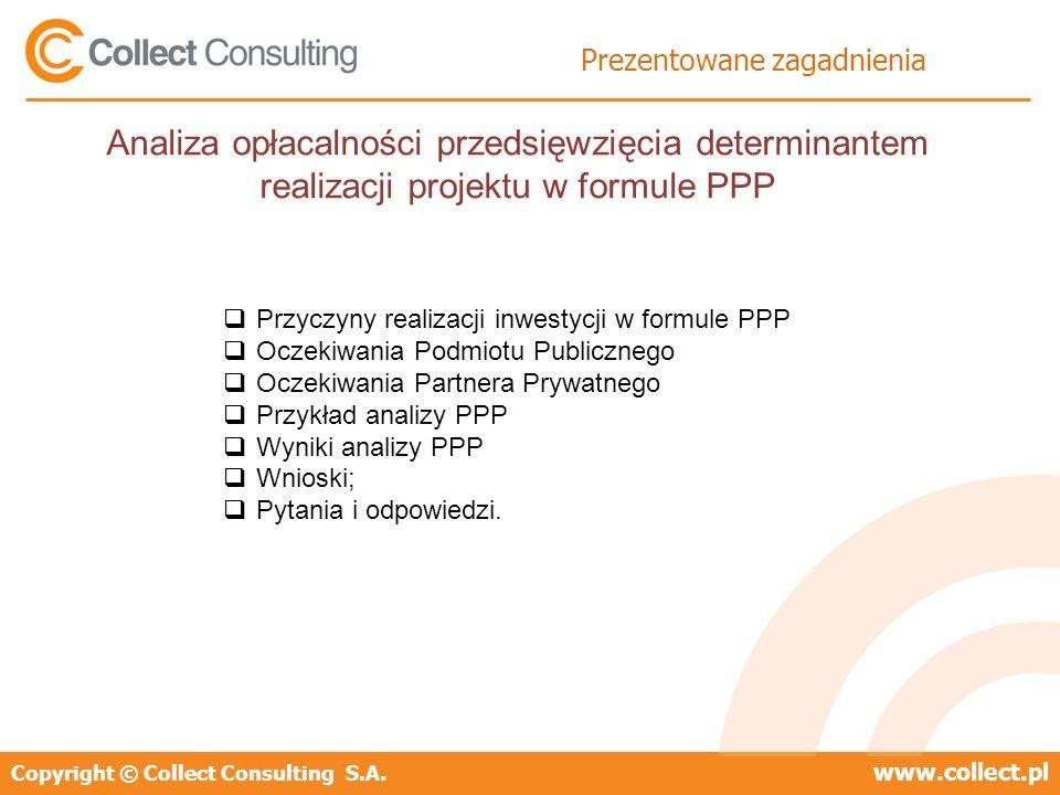 Copyright © Collect Consulting S.A.www.collect.pl Prezentowane zagadnienia Przyczyny realizacji inwestycji w formule PPP Oczekiwania Podmiotu Publiczn