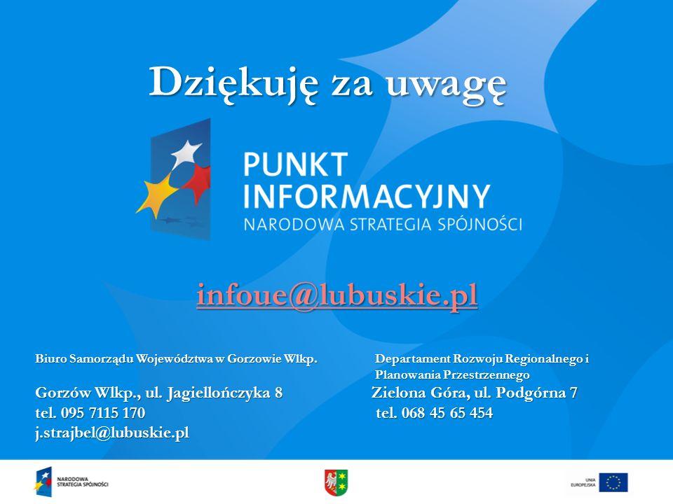 Dziękuję za uwagę infoue@lubuskie.pl Biuro Samorządu Województwa w Gorzowie Wlkp. Departament Rozwoju Regionalnego i Planowania Przestrzennego Gorzów