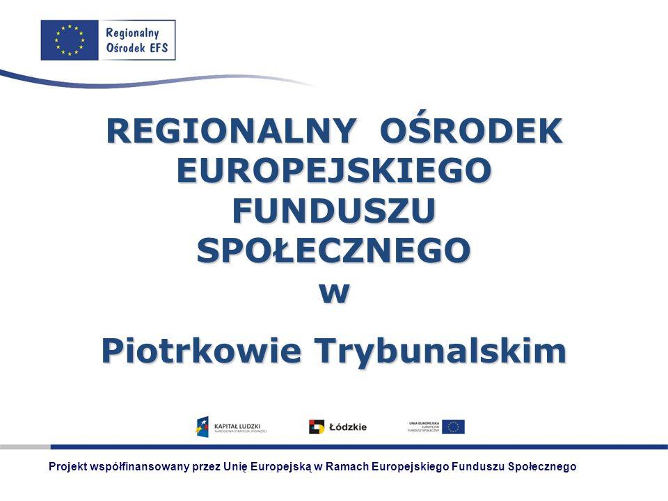 REGIONALNY OŚRODEK EUROPEJSKIEGO FUNDUSZU SPOŁECZNEGO w Piotrkowie Trybunalskim Projekt współfinansowany przez Unię Europejską w Ramach Europejskiego