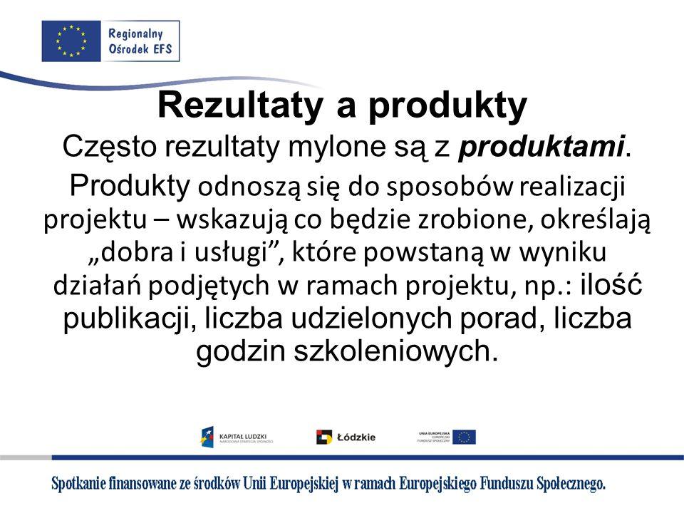 Rezultaty a produkty Często rezultaty mylone są z produktami. Produkty odnoszą się do sposobów realizacji projektu – wskazują co będzie zrobione, okre