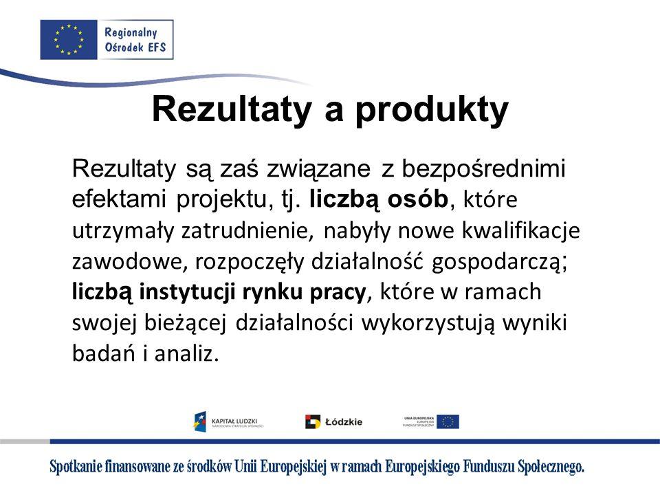 Rezultaty a produkty Rezultaty są zaś związane z bezpośrednimi efektami projektu, tj. liczbą osób, które utrzymały zatrudnienie, nabyły nowe kwalifika