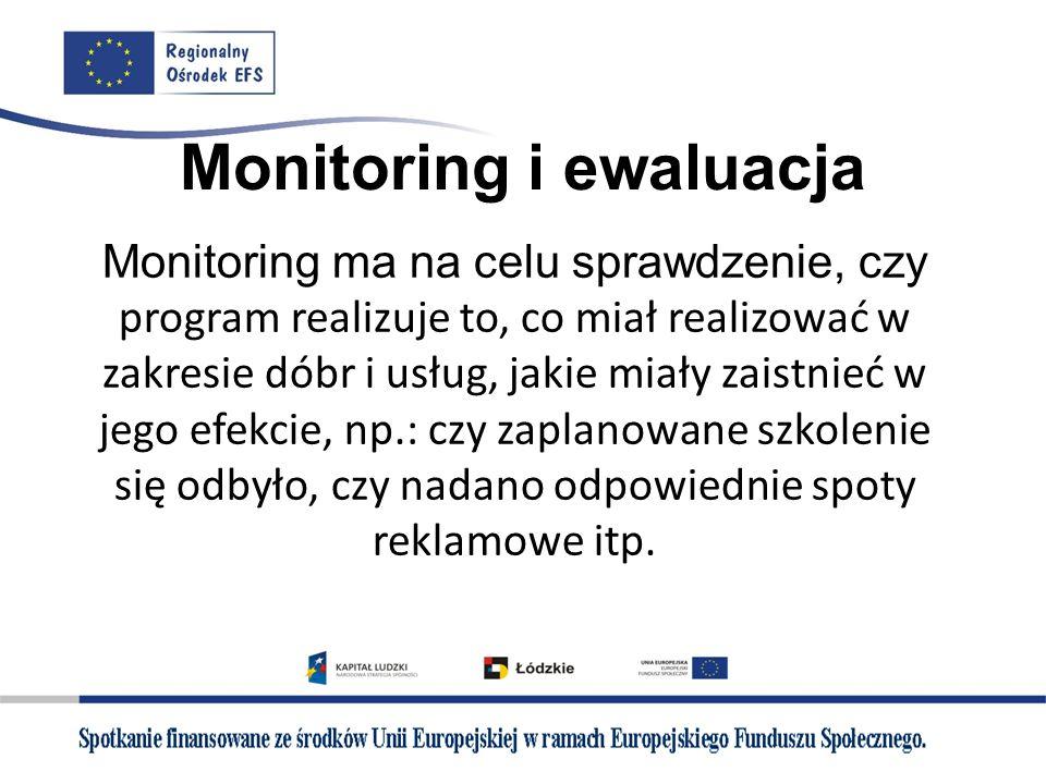 Monitoring i ewaluacja Monitoring ma na celu sprawdzenie, czy program realizuje to, co miał realizować w zakresie dóbr i usług, jakie miały zaistnieć