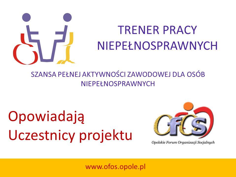TRENER PRACY NIEPEŁNOSPRAWNYCH SZANSA PEŁNEJ AKTYWNOŚCI ZAWODOWEJ DLA OSÓB NIEPEŁNOSPRAWNYCH www.ofos.opole.pl Opowiadają Uczestnicy projektu